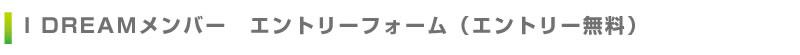 I DREAMメンバー エントリーフォーム(エントリー無料)